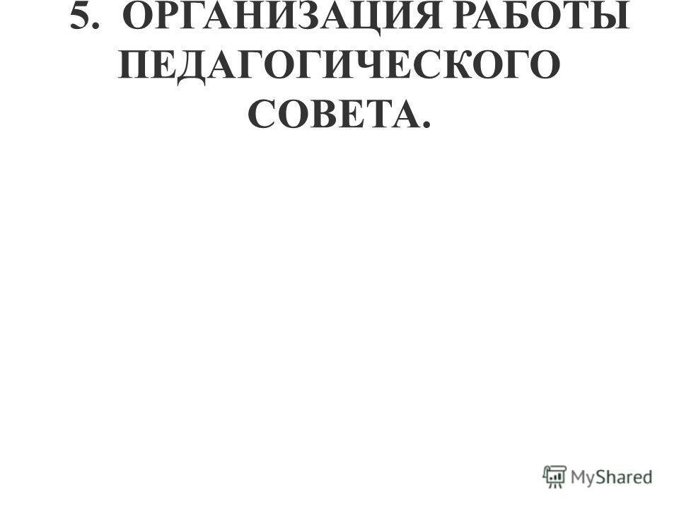 5. ОРГАНИЗАЦИЯ РАБОТЫ ПЕДАГОГИЧЕСКОГО СОВЕТА.