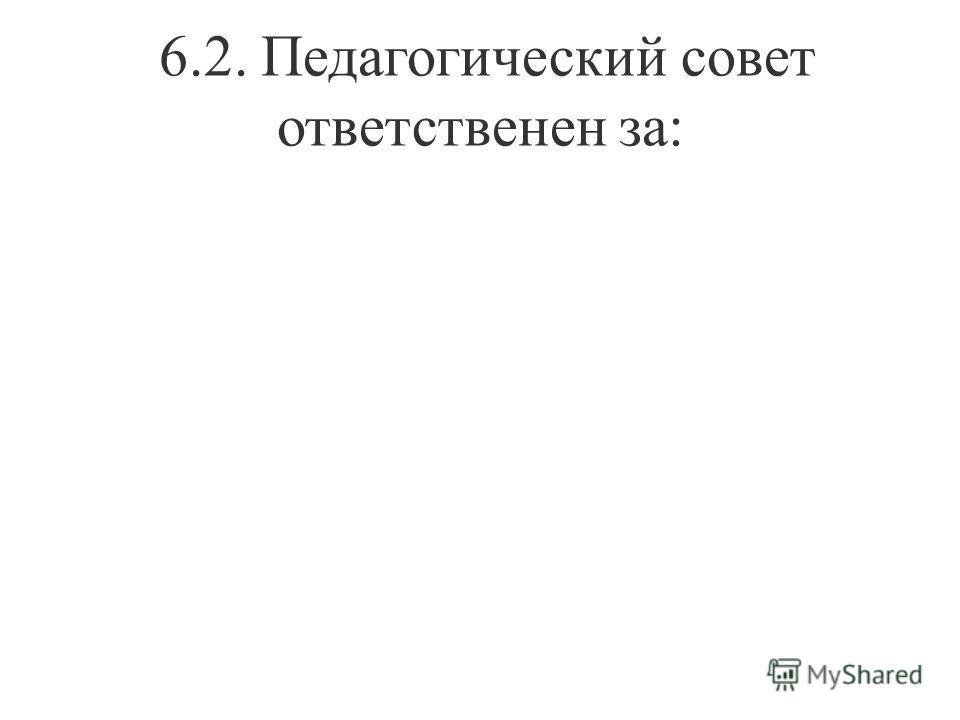 6.2. Педагогический совет ответственен за: