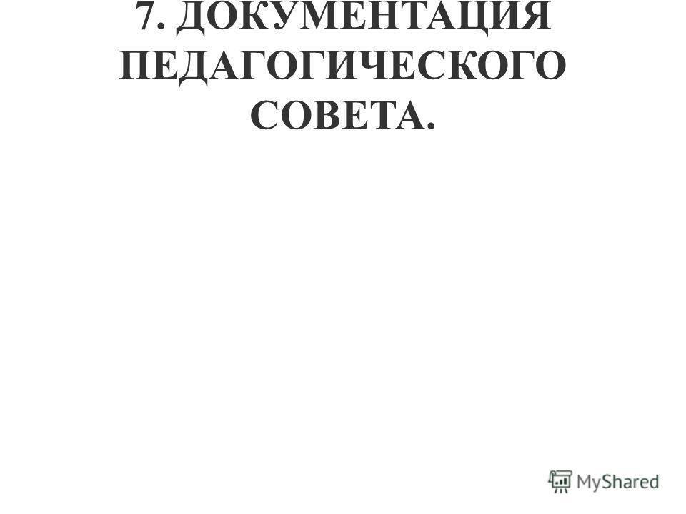 7. ДОКУМЕНТАЦИЯ ПЕДАГОГИЧЕСКОГО СОВЕТА.