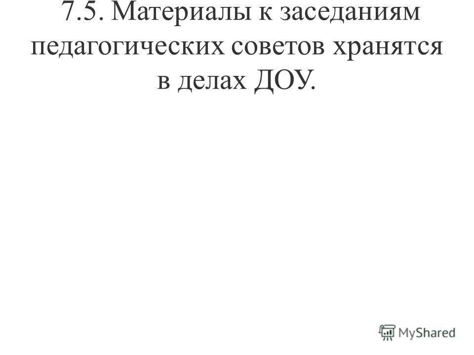 7.5. Материалы к заседаниям педагогических советов хранятся в делах ДОУ.
