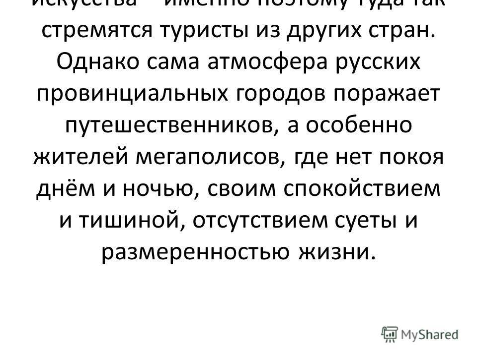 Конечно, чаще всего в поездку по Золотому кольцу России отправляются для того, чтобы познакомиться с бесценными памятниками русской архитектуры и искусства – именно поэтому туда так стремятся туристы из других стран. Однако сама атмосфера русских про