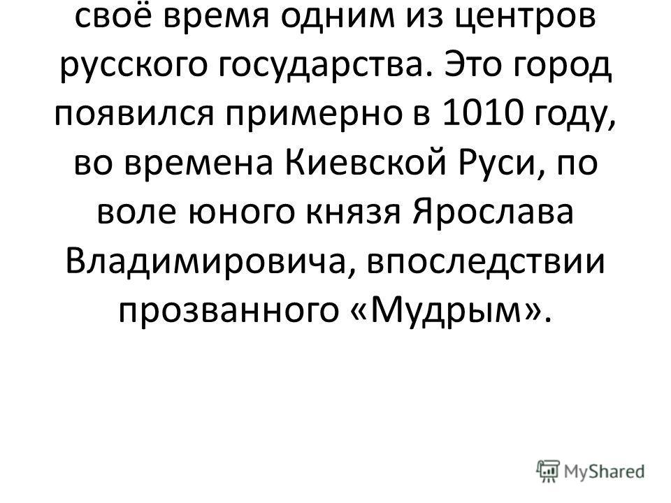 Уникальным мироощущением и традициями отличается Ярославль, город с тысячелетней историей, также являвшийся в своё время одним из центров русского государства. Это город появился примерно в 1010 году, во времена Киевской Руси, по воле юного князя Яро