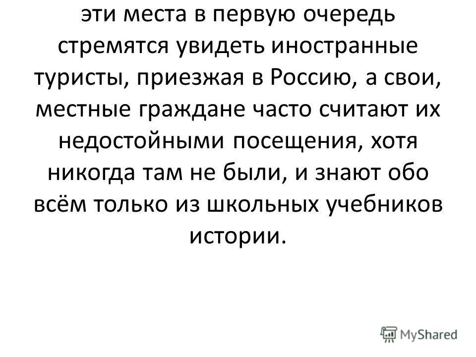 Однако, стремясь повидать мир, жители России практически забыли о том, что и в нашей стране есть множество мест, которые весьма достойны внимания. Ведь именно эти места в первую очередь стремятся увидеть иностранные туристы, приезжая в Россию, а свои