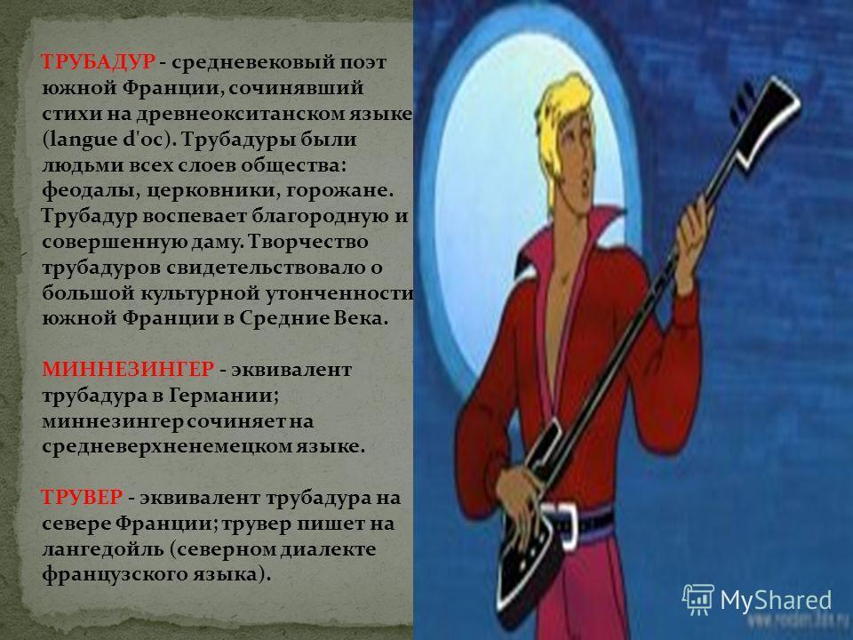 ТРУБАДУР - средневековый поэт южной Франции, сочинявший стихи на древнеокситанском языке (langue d'oc). Трубадуры были людьми всех слоев общества: феодалы, церковники, горожане. Трубадур воспевает благородную и совершенную даму. Творчество трубадуров