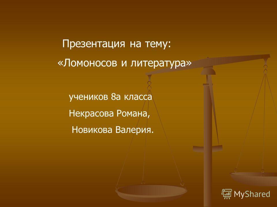 Презентация на тему: «Ломоносов и литература» учеников 8а класса Некрасова Романа, Новикова Валерия.