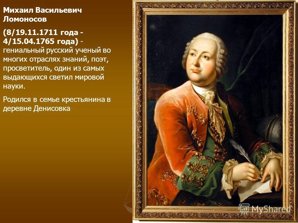 Михаил Васильевич Ломоносов (8/19.11.1711 года - 4/15.04.1765 года) - гениальный русский ученый во многих отраслях знаний, поэт, просветитель, один из самых выдающихся светил мировой науки. Родился в семье крестьянина в деревне Денисовка