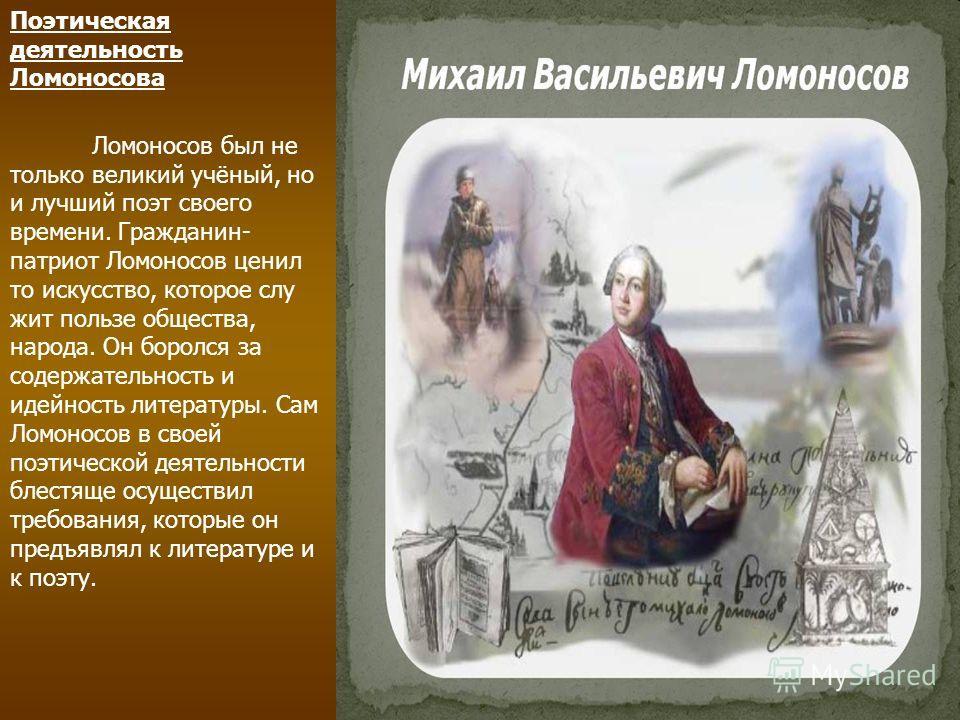 Поэтическая деятельность Ломоносова Ломоносов был не только великий учёный, но и лучший поэт своего времени. Гражданин- патриот Ломоносов ценил то искусство, которое слу жит пользе общества, народа. Он боролся за содержательность и идейность литерату