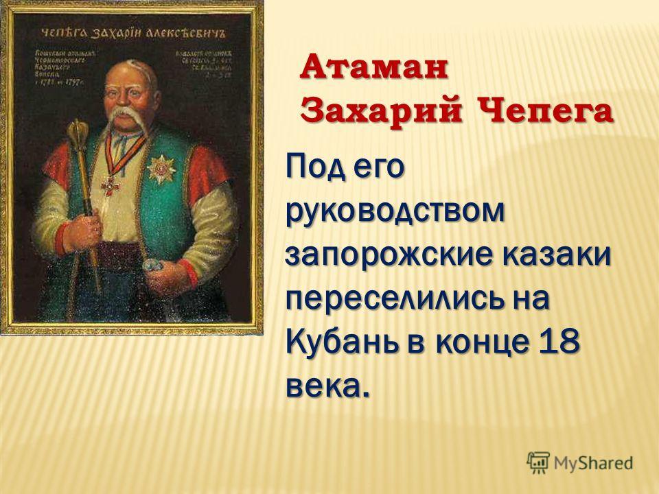 Атаман Захарий Чепега Под его руководством запорожские казаки переселились на Кубань в конце 18 века.