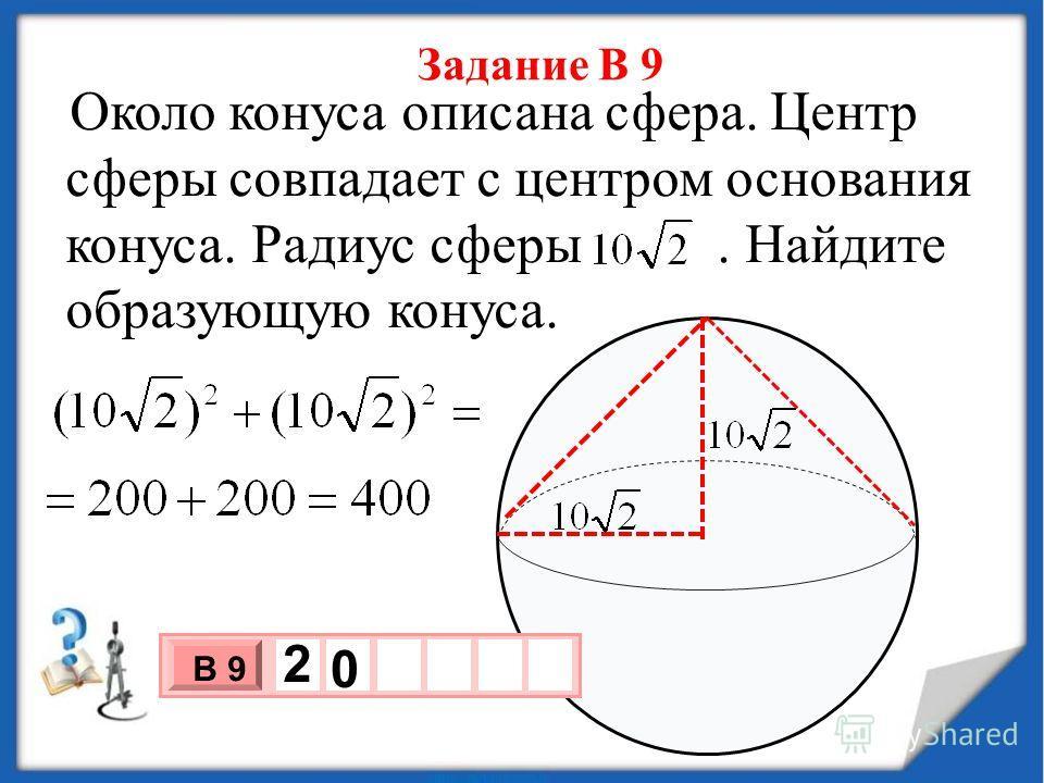 Задание В 9 Около конуса описана сфера. Центр сферы совпадает с центром основания конуса. Радиус сферы. Найдите образующую конуса. 3 х 1 0 х В 9 2 0