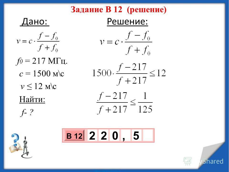 Задание В 12 (решение) Дано: Решение: f 0 = 217 МГц. с = 1500 м\с v 12 м\с Найти: f- ? 3 х 1 0 х В 12 2 5 2 0,