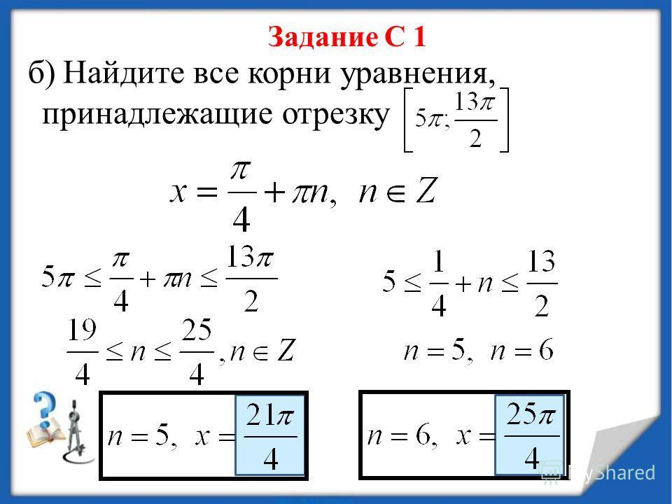 Задание С 1 б) Найдите все корни уравнения, принадлежащие отрезку