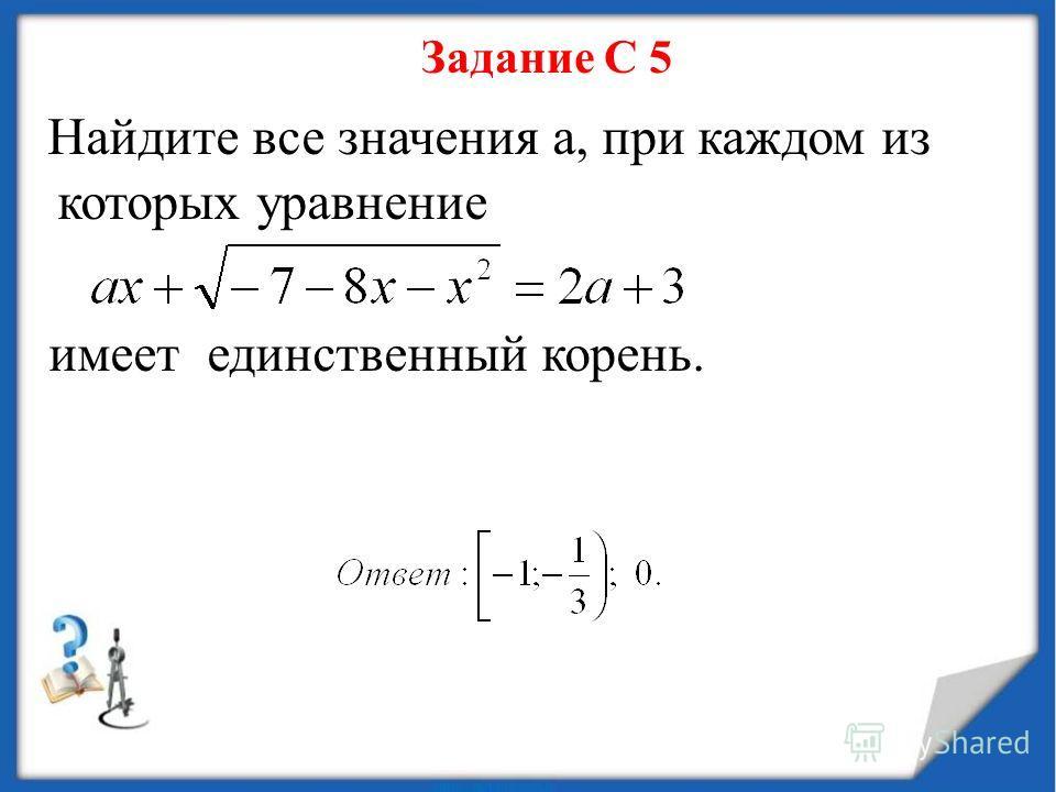 Задание С 5 Найдите все значения а, при каждом из которых уравнение имеет единственный корень.