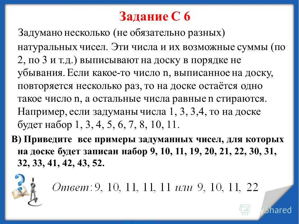 Задание С 6 Задумано несколько (не обязательно разных) натуральных чисел. Эти числа и их возможные суммы (по 2, по 3 и т.д.) выписывают на доску в порядке не убывания. Если какое-то число n, выписанное на доску, повторяется несколько раз, то на доске