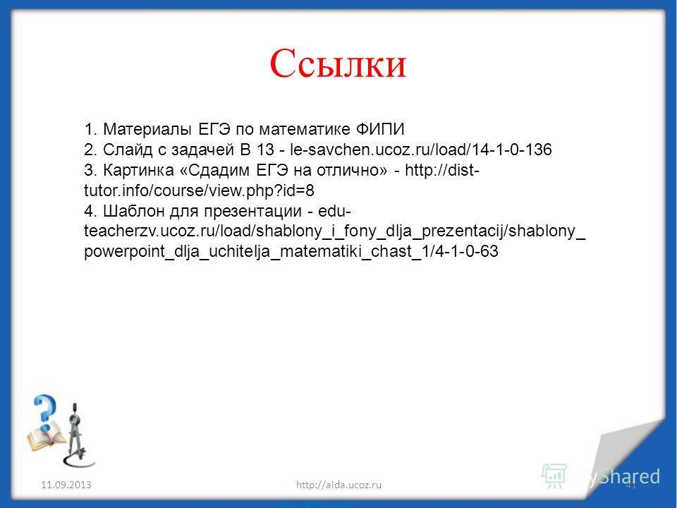 Ссылки 11.09.2013http://aida.ucoz.ru41 1. Материалы ЕГЭ по математике ФИПИ 2. Слайд с задачей В 13 - le-savchen.ucoz.ru/load/14-1-0-136 3. Картинка «Сдадим ЕГЭ на отлично» - http://dist- tutor.info/course/view.php?id=8 4. Шаблон для презентации - edu