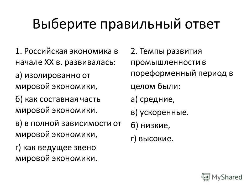 Выберите правильный ответ 1. Российская экономика в начале XX в. развивалась: а) изолированно от мировой экономики, б) как составная часть мировой экономики. в) в полной зависимости от мировой экономики, г) как ведущее звено мировой экономики. 2. Тем