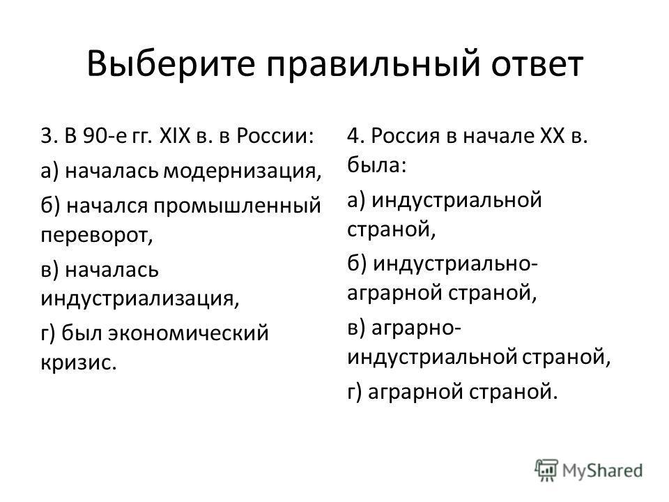 Выберите правильный ответ 3. В 90-е гг. XIX в. в России: а) началась модернизация, б) начался промышленный переворот, в) началась индустриализация, г) был экономический кризис. 4. Россия в начале XX в. была: а) индустриальной страной, б) индустриальн