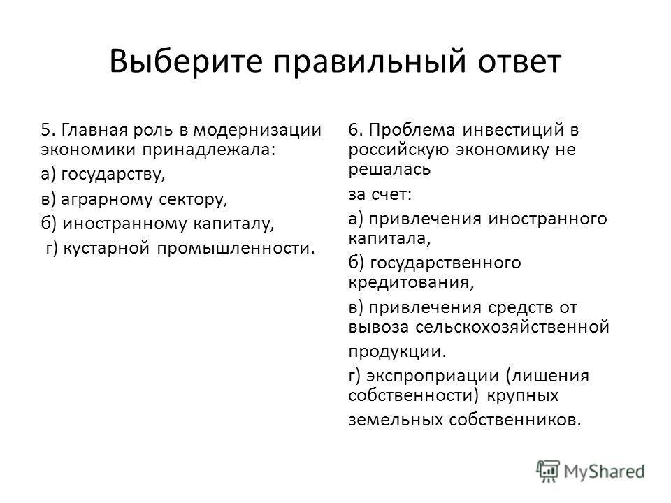Выберите правильный ответ 5. Главная роль в модернизации экономики принадлежала: а) государству, в) аграрному сектору, б) иностранному капиталу, г) кустарной промышленности. 6. Проблема инвестиций в российскую экономику не решалась за счет: а) привле