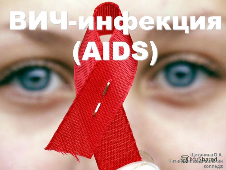 ВИЧ-инфекция (AIDS) Щетинина О.А. Читинский медицинский колледж