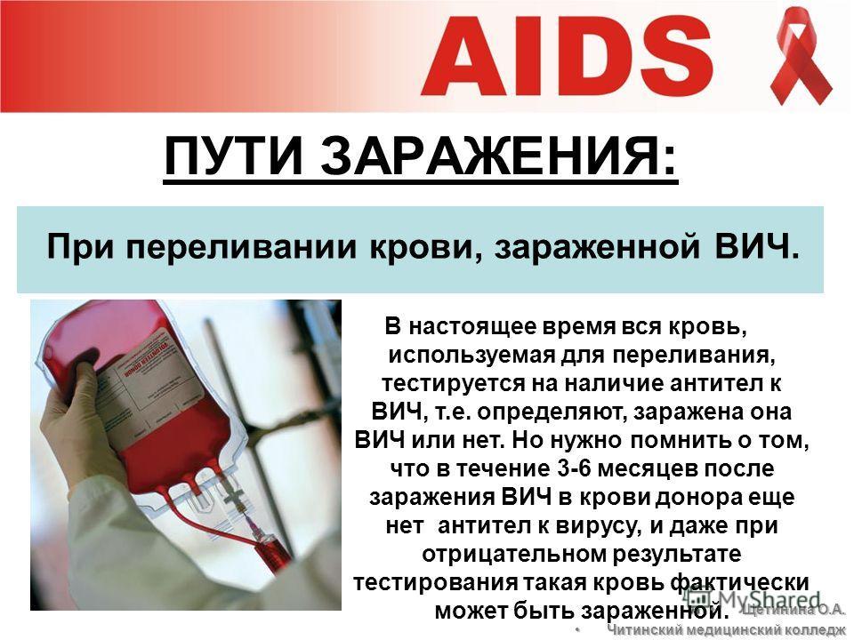 ПУТИ ЗАРАЖЕНИЯ: При переливании крови, зараженной ВИЧ. В настоящее время вся кровь, используемая для переливания, тестируется на наличие антител к ВИЧ, т.е. определяют, заражена она ВИЧ или нет. Но нужно помнить о том, что в течение 3-6 месяцев после