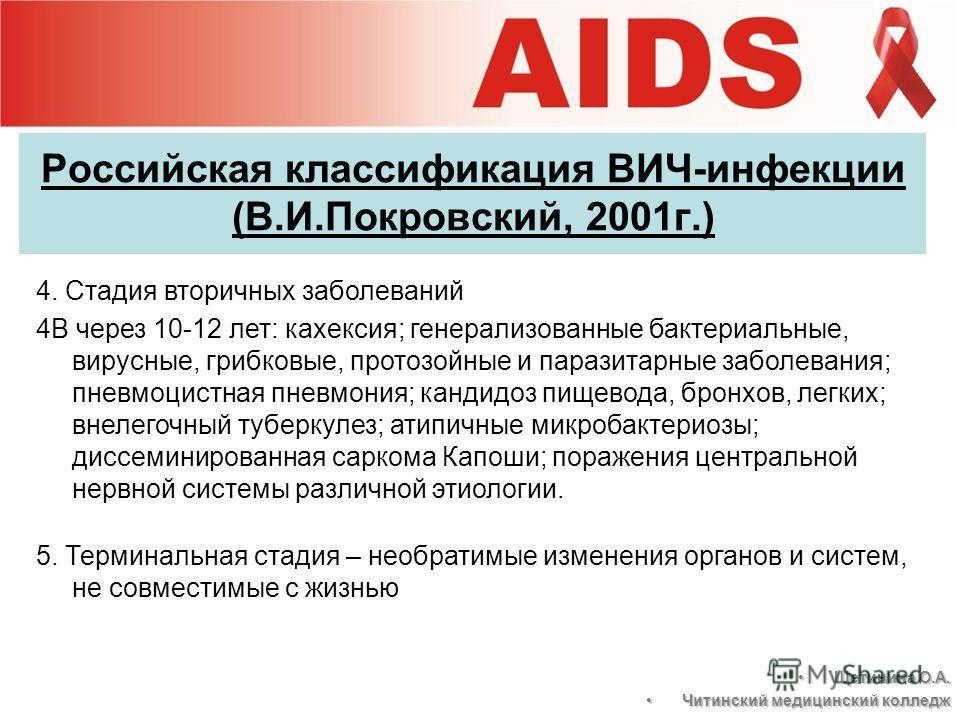 Российская классификация ВИЧ-инфекции (В.И.Покровский, 2001г.) 4. Стадия вторичных заболеваний 4В через 10-12 лет: кахексия; генерализованные бактериальные, вирусные, грибковые, протозойные и паразитарные заболевания; пневмоцистная пневмония; кандидо