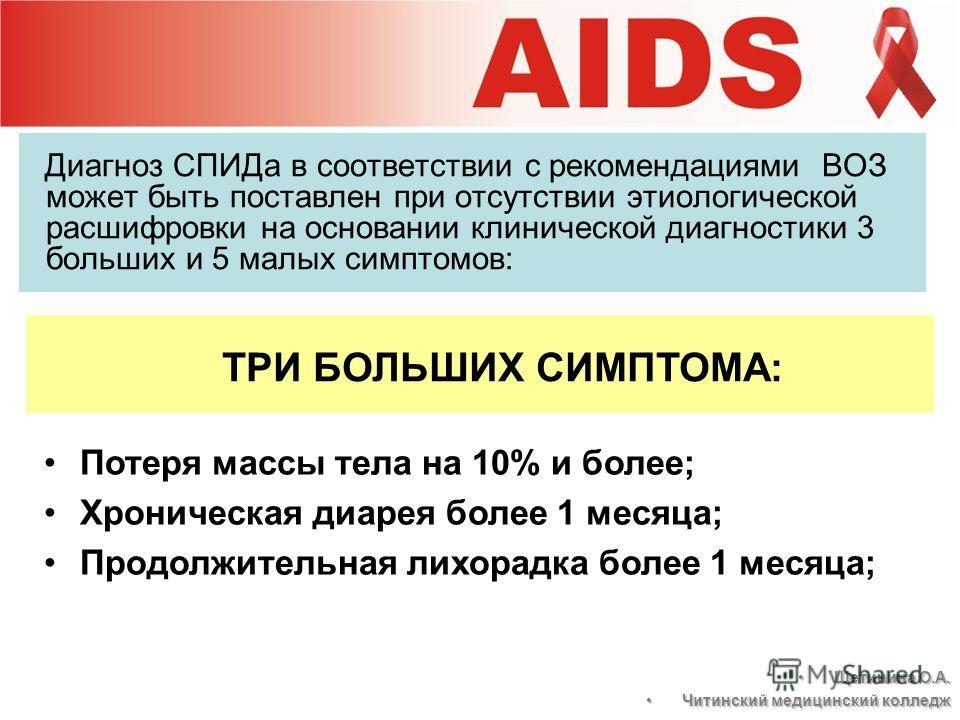 Диагноз СПИДа в соответствии с рекомендациями ВОЗ может быть поставлен при отсутствии этиологической расшифровки на основании клинической диагностики 3 больших и 5 малых симптомов: Потеря массы тела на 10% и более; Хроническая диарея более 1 месяца;