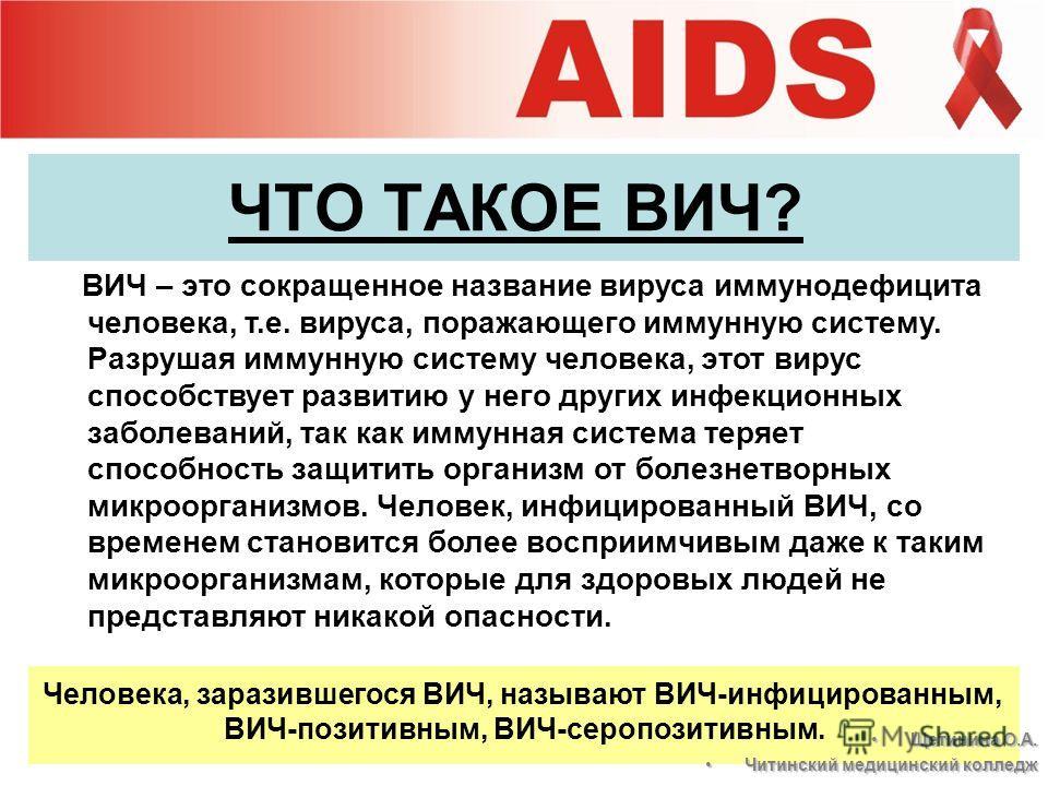 ЧТО ТАКОЕ ВИЧ? ВИЧ – это сокращенное название вируса иммунодефицита человека, т.е. вируса, поражающего иммунную систему. Разрушая иммунную систему человека, этот вирус способствует развитию у него других инфекционных заболеваний, так как иммунная сис