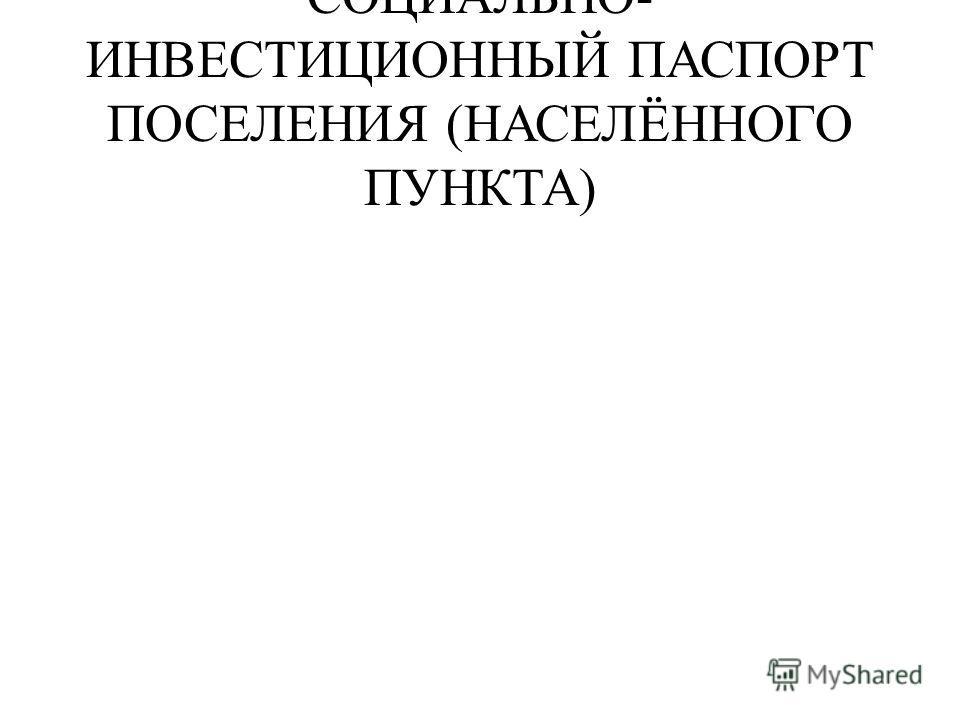 СОЦИАЛЬНО- ИНВЕСТИЦИОННЫЙ ПАСПОРТ ПОСЕЛЕНИЯ (НАСЕЛЁННОГО ПУНКТА)