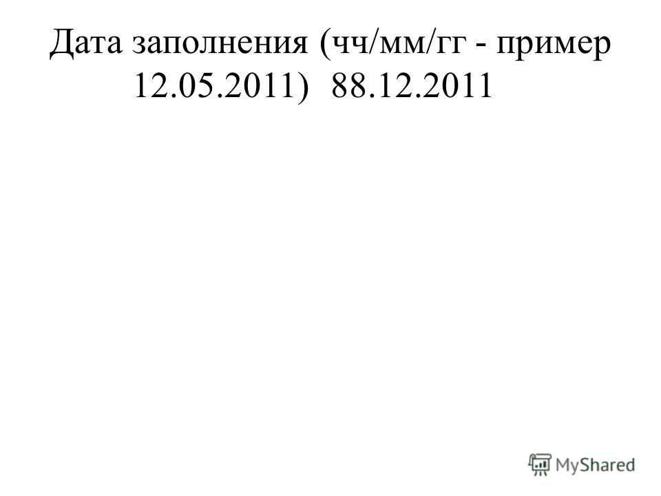 Дата заполнения (чч/мм/гг - пример 12.05.2011)88.12.2011
