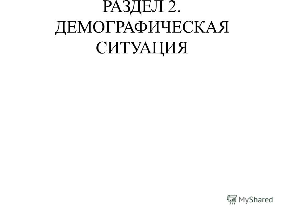 РАЗДЕЛ 2. ДЕМОГРАФИЧЕСКАЯ СИТУАЦИЯ