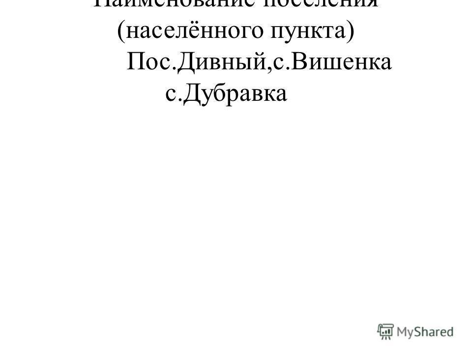 Наименование поселения (населённого пункта) Пос.Дивный,с.Вишенка с.Дубравка