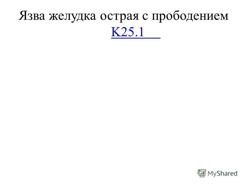 Язва желудка острая с прободением K25.1 K25.1