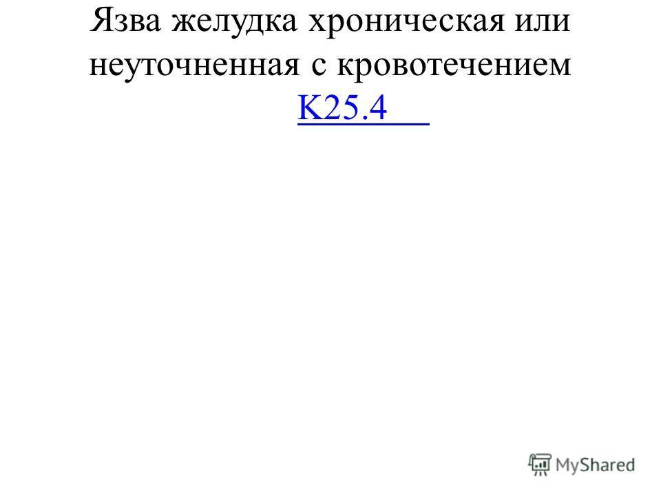 Язва желудка хроническая или неуточненная с кровотечением K25.4 K25.4
