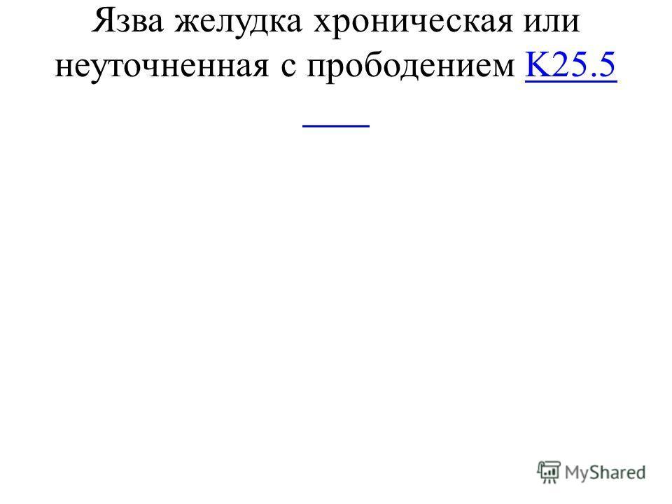 Язва желудка хроническая или неуточненная с прободениемK25.5K25.5