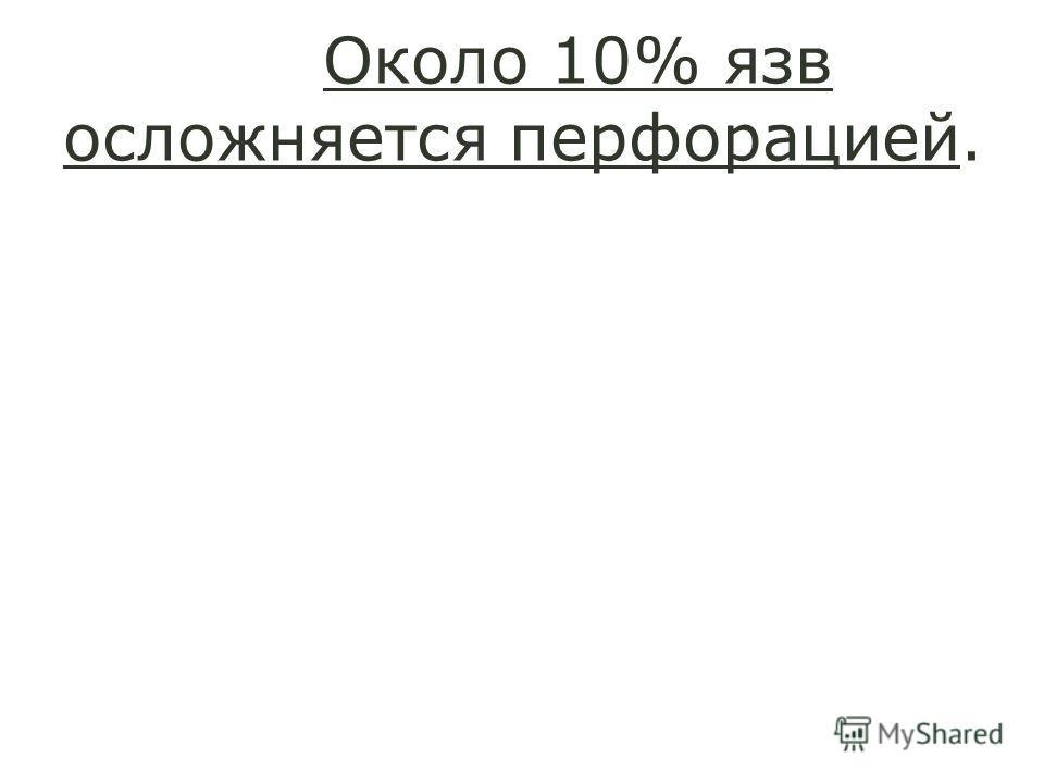 Около 10% язв осложняется перфорацией.