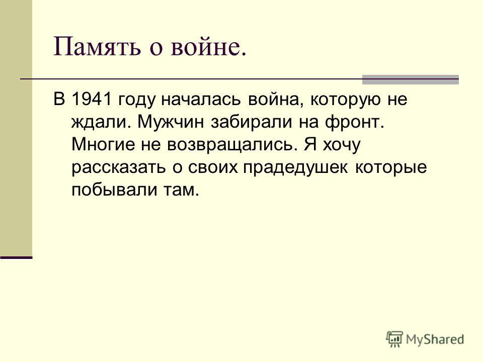 Память о войне. В 1941 году началась война, которую не ждали. Мужчин забирали на фронт. Многие не возвращались. Я хочу рассказать о своих прадедушек которые побывали там.