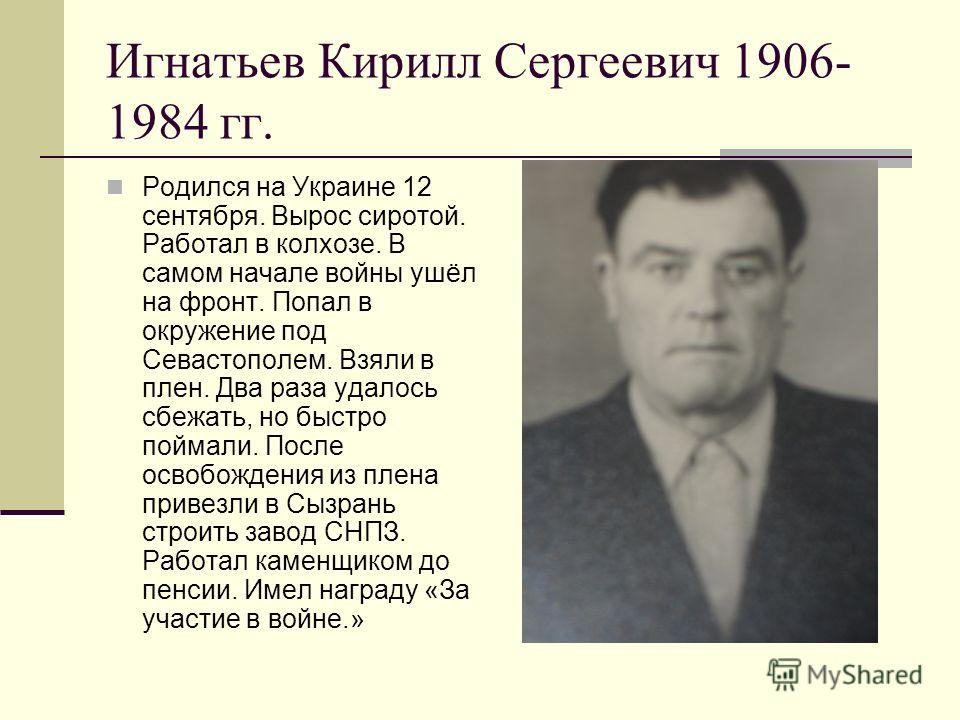 Игнатьев Кирилл Сергеевич 1906- 1984 гг. Родился на Украине 12 сентября. Вырос сиротой. Работал в колхозе. В самом начале войны ушёл на фронт. Попал в окружение под Севастополем. Взяли в плен. Два раза удалось сбежать, но быстро поймали. После освобо