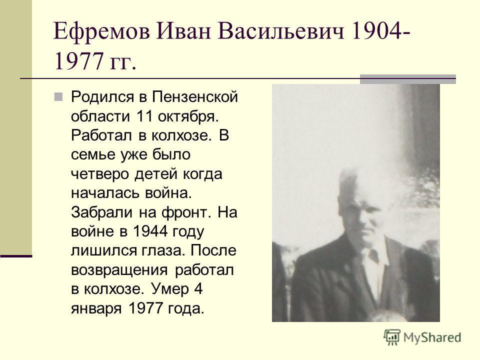 Ефремов Иван Васильевич 1904- 1977 гг. Родился в Пензенской области 11 октября. Работал в колхозе. В семье уже было четверо детей когда началась война. Забрали на фронт. На войне в 1944 году лишился глаза. После возвращения работал в колхозе. Умер 4