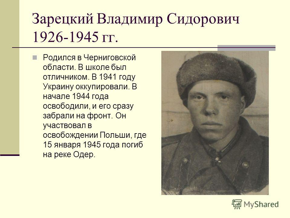 Зарецкий Владимир Сидорович 1926-1945 гг. Родился в Черниговской области. В школе был отличником. В 1941 году Украину оккупировали. В начале 1944 года освободили, и его сразу забрали на фронт. Он участвовал в освобождении Польши, где 15 января 1945 г