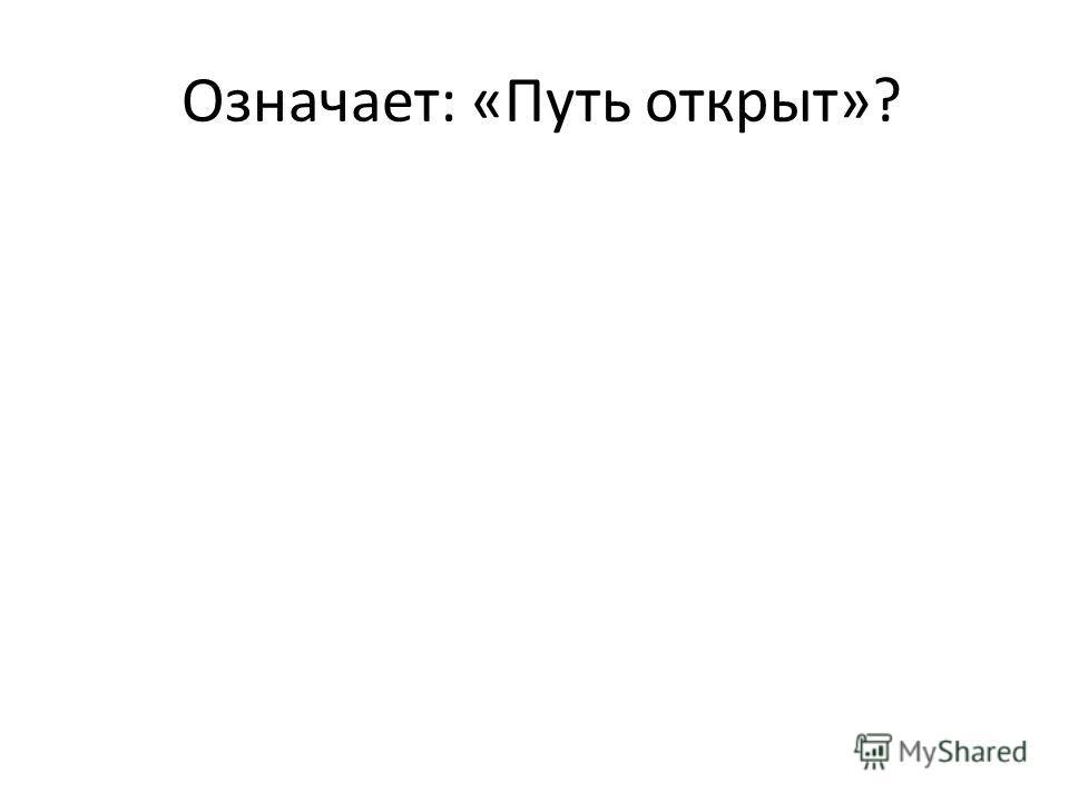 Означает: «Путь открыт»?