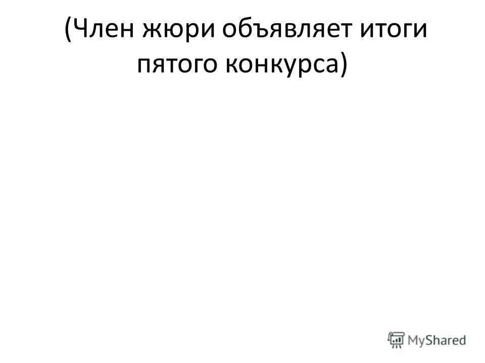 (Член жюри объявляет итоги пятого конкурса)