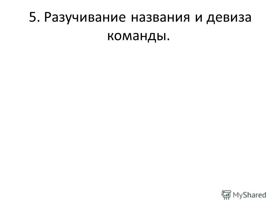 5. Разучивание названия и девиза команды.