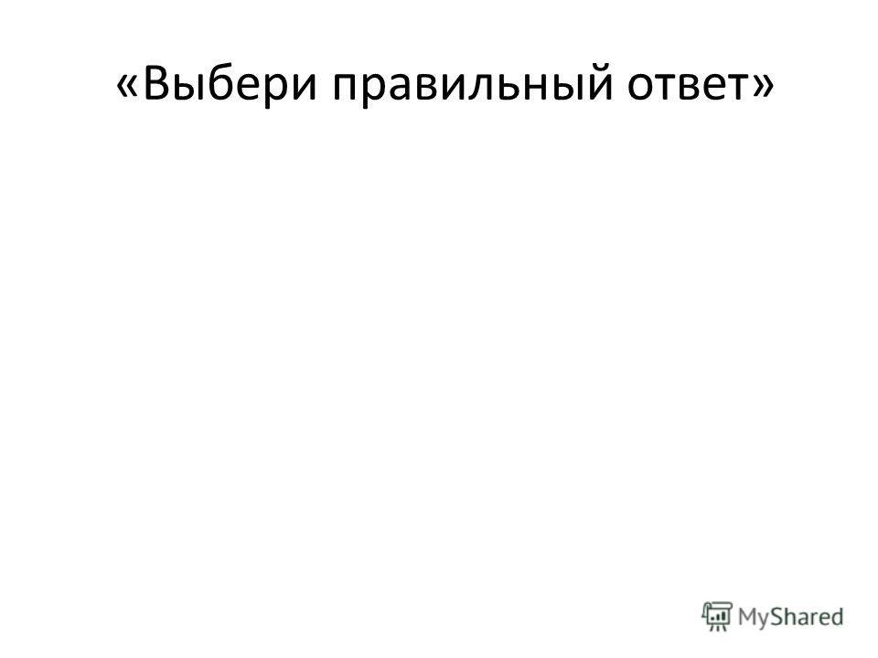 «Выбери правильный ответ»