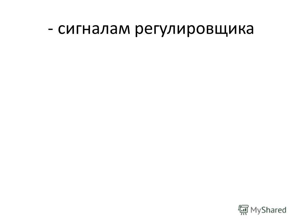 - сигналам регулировщика