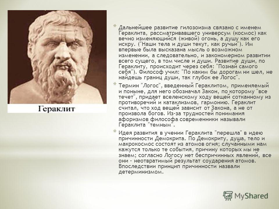 * Дальнейшее развитие гилозоизма связано с именем Гераклита, рассматривавшего универсум (космос) как вечно изменяющийся (живой) огонь, а душу как его искру. (