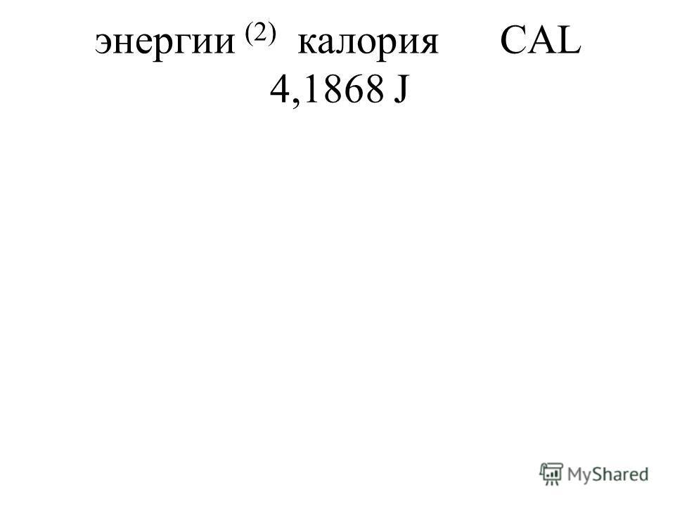 энергии (2) калорияCAL 4,1868 J