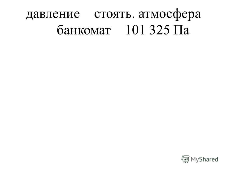 давлениестоять. атмосфера банкомат101 325 Па