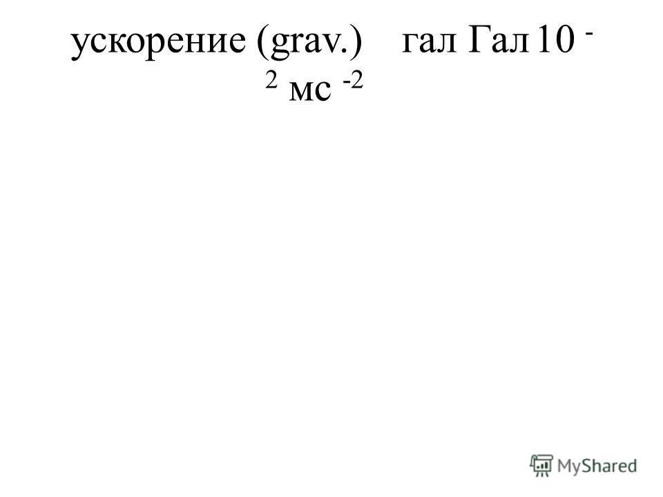 ускорение (grav.)галГал10 - 2 мс -2