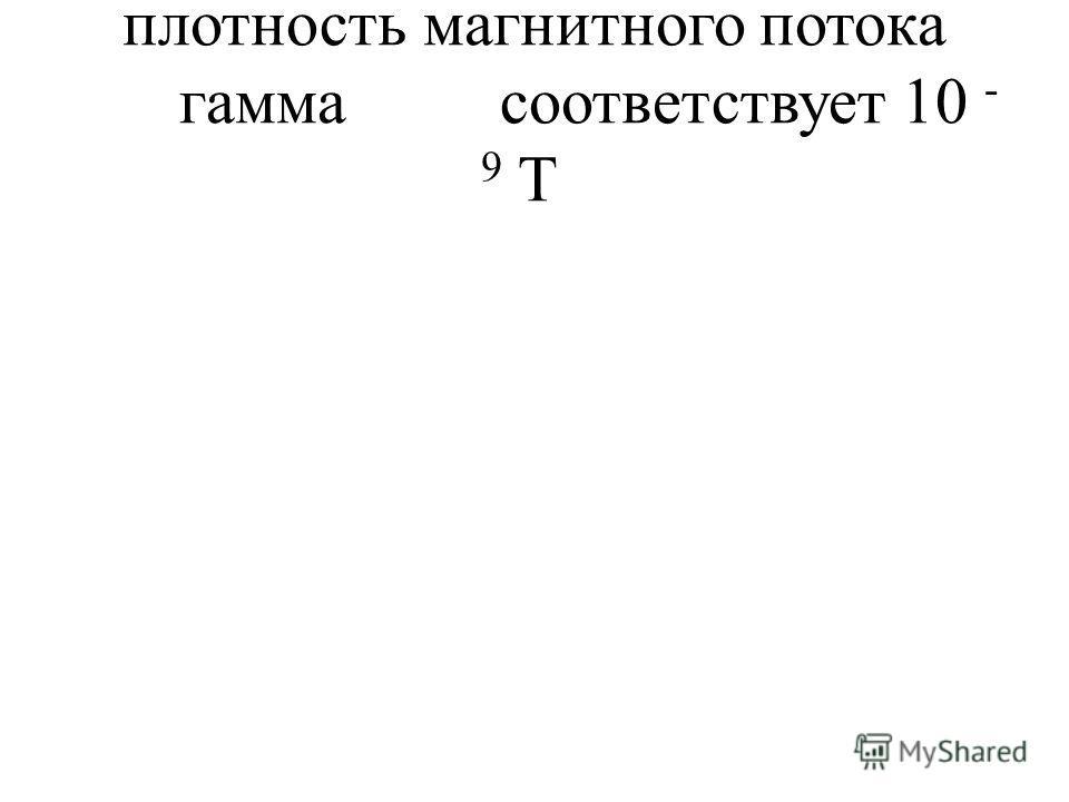 плотность магнитного потока гаммасоответствует 10 - 9 T