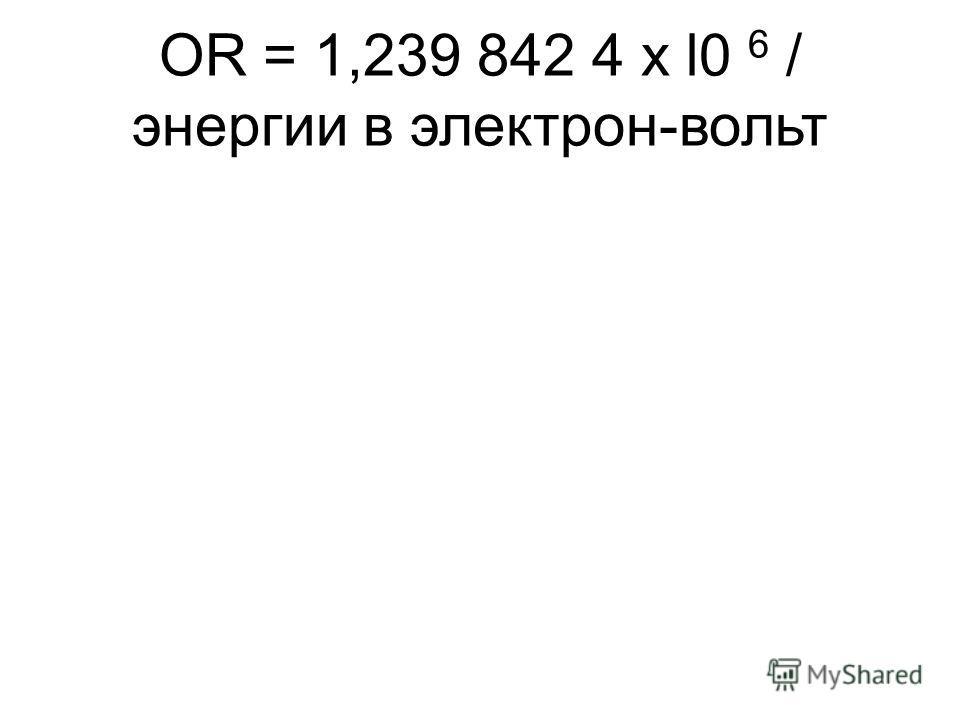 OR = 1,239 842 4 х l0 6 / энергии в электрон-вольт