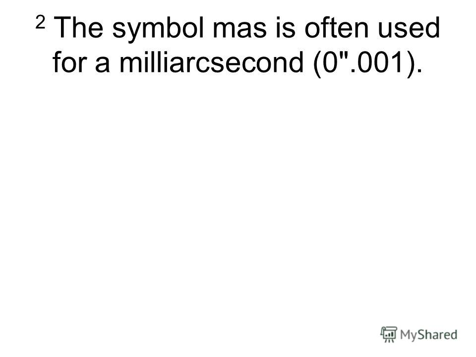 2 The symbol mas is often used for a milliarcsecond (0.001).